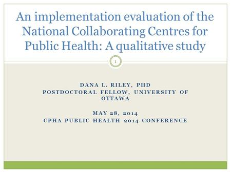 DANA L. RILEY, PHD POSTDOCTORAL FELLOW, UNIVERSITY OF OTTAWA MAY 28, 2014 CPHA PUBLIC HEALTH 2014 CONFERENCE An implementation evaluation of the National.