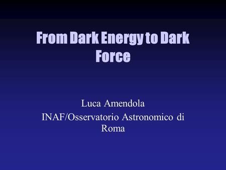From Dark Energy to Dark Force Luca Amendola INAF/Osservatorio Astronomico di Roma.
