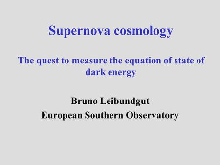 Supernova cosmology The quest to measure the equation of state of dark energy Bruno Leibundgut European Southern Observatory.