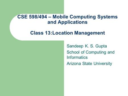 CSE 598/494 – Mobile Computing Systems and Applications Class 13:Location Management Sandeep K. S. Gupta School of Computing and Informatics Arizona State.