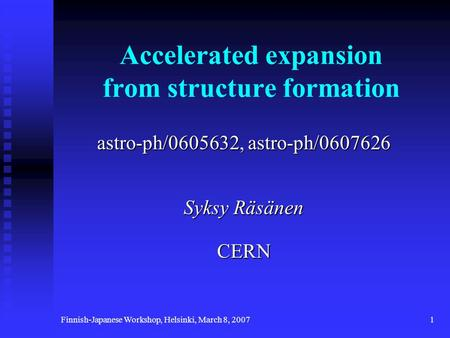 Finnish-Japanese Workshop, Helsinki, March 8, 20071 Accelerated expansion from structure formation astro-ph/0605632, astro-ph/0607626 Syksy Räsänen CERN.