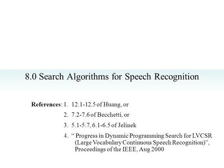 "8.0 Search Algorithms for Speech Recognition References: 1. 12.1-12.5 of Huang, or 2. 7.2-7.6 of Becchetti, or 3. 5.1-5.7, 6.1-6.5 of Jelinek 4. "" Progress."