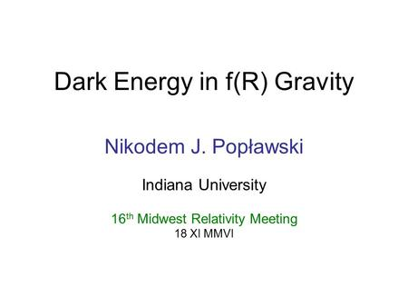 Dark Energy in f(R) Gravity Nikodem J. Popławski Indiana University 16 th Midwest Relativity Meeting 18 XI MMVI.