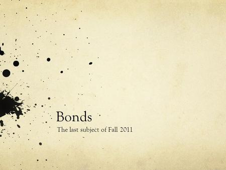 Bonds The last subject of Fall 2011. What is a bond?? A debt security (pay interest) A formal contract to repay borrowed money with fixed intervals Like.