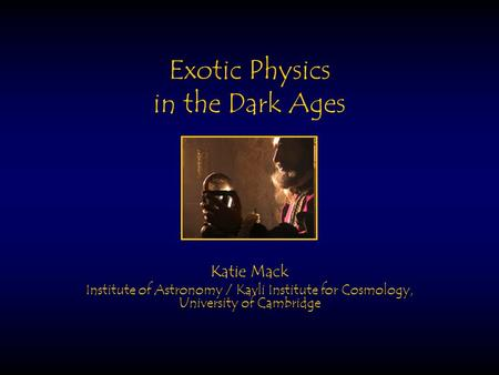 Exotic Physics in the Dark Ages Katie Mack Institute of Astronomy / Kavli Institute for Cosmology, University of Cambridge.
