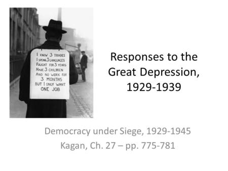 Responses to the Great Depression, 1929-1939 Democracy under Siege, 1929-1945 Kagan, Ch. 27 – pp. 775-781.