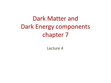 Dark Matter and Dark Energy components chapter 7 Lecture 4.