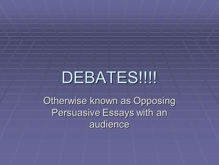 DEBATES!!!! Otherwise known as Opposing Persuasive Essays with an audience.