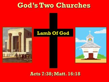 God's Two Churches Lamb Of God Acts 7:38; Matt. 16:18.