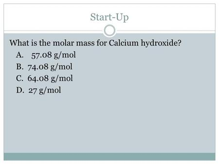 Start-Up What is the molar mass for Calcium hydroxide? A.57.08 g/mol B. 74.08 g/mol C. 64.08 g/mol D. 27 g/mol.