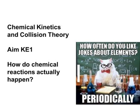 Chemical Kinetics and Collision Theory Aim KE1 How do chemical reactions actually happen?