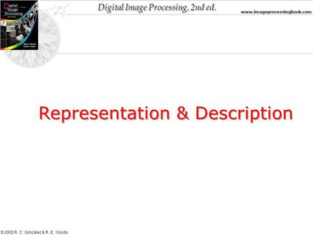 Digital Image Processing, 2nd ed. www.imageprocessingbook.com © 2002 R. C. Gonzalez & R. E. Woods Representation & Description.