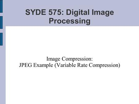 SYDE 575: Digital Image Processing Image Compression: JPEG Example (Variable Rate Compression)