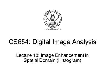 CS654: Digital Image Analysis Lecture 18: Image Enhancement in Spatial Domain (Histogram)