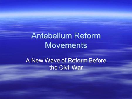 Antebellum Reform Movements A New Wave of Reform Before the Civil War.