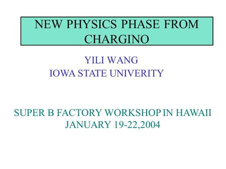 NEW PHYSICS PHASE FROM CHARGINO YILI WANG IOWA STATE UNIVERITY SUPER B FACTORY WORKSHOP IN HAWAII JANUARY 19-22,2004.