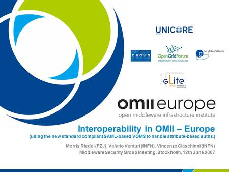 Interoperability in OMII – Europe (using the new standard compliant SAML-based VOMS to handle attribute-based authz.) Morris Riedel (FZJ), Valerio Venturi.