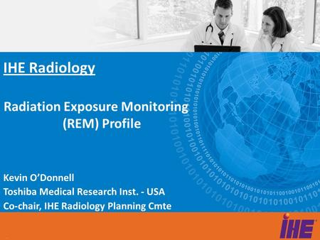 Radiation Exposure Monitoring (REM) Profile Kevin O'Donnell Toshiba Medical Research Inst. - USA Co-chair, IHE Radiology Planning Cmte IHE Radiology.
