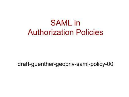 SAML in Authorization Policies draft-guenther-geopriv-saml-policy-00.