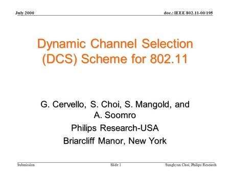 Doc.: IEEE 802.11-00/195 Submission July 2000 Sunghyun Choi, Philips ResearchSlide 1 Dynamic Channel Selection (DCS) Scheme for 802.11 G. Cervello, S.