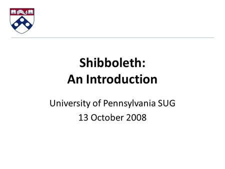Shibboleth: An Introduction University of Pennsylvania SUG 13 October 2008.