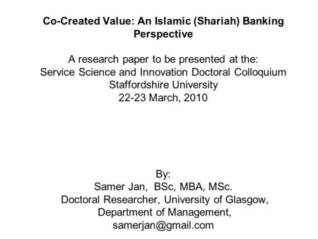 Co-Created Value: An Islamic (Shariah) Banking Perspective A research paper to be presented at the: Service Science and Innovation Doctoral Colloquium.
