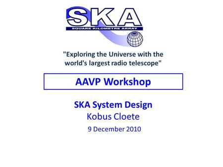 SKA System Design Kobus Cloete 9 December 2010 AAVP Workshop Exploring the Universe with the world's largest radio telescope