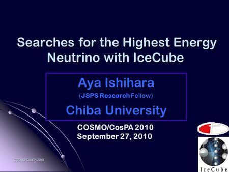 COSMO/CosPA 2010 Searches for the Highest Energy Neutrino with IceCube Searches for the Highest Energy Neutrino with IceCube Aya Ishihara ( Fellow) (JSPS.