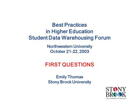 Best Practices in Higher Education Student Data Warehousing Forum Northwestern University October 21-22, 2003 FIRST QUESTIONS Emily Thomas Stony Brook.
