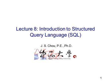 6 1 Lecture 8: Introduction to Structured Query Language (SQL) J. S. Chou, P.E., Ph.D.