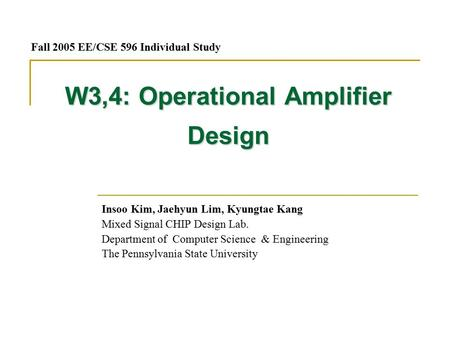W3,4: Operational Amplifier Design Insoo Kim, Jaehyun Lim, Kyungtae Kang Mixed Signal CHIP Design Lab. Department of Computer Science & Engineering The.