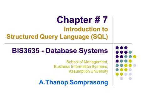 BIS3635 - Database Systems School of Management, Business Information Systems, Assumption University A.Thanop Somprasong Chapter # 7 Introduction to Structured.