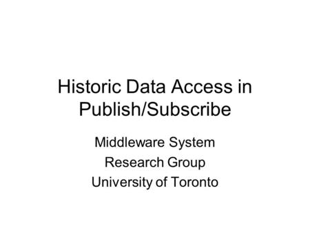 Historic Data Access in Publish/Subscribe Middleware System Research Group University of Toronto.
