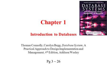 Chapter 1 Introduction to Databases Thomas Connolly, Carolyn Begg, Database System, A Practical Approach to Design Implementation and Management, 4 th.