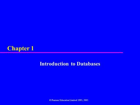 Chapter 1 Introduction to Databases © Pearson Education Limited 1995, 2005.