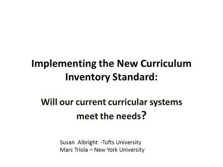 Implementing the New Curriculum Inventory Standard: Will our current curricular systems meet the needs ? Susan Albright -Tufts University Marc Triola –