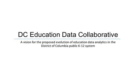 DC Education Data Collaborative A vision for the proposed evolution of education data analytics in the District of Columbia public K-12 system.