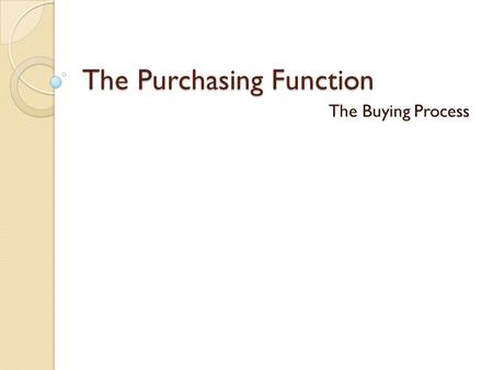 The Purchasing Function The Buying Process. Types of Purchase Situations New Task Purchase Occurs because of an unrecognized need. Desire to change an.