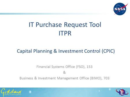 IT Purchase Request Tool ITPR Capital Planning & Investment Control (CPIC) Financial Systems Office (FSO), 153 & Business & Investment Management Office.
