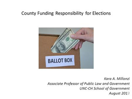 County Funding Responsibility for Elections Kara A. Millonzi Associate Professor of Public Law and Government UNC-CH School of Government August 2013.