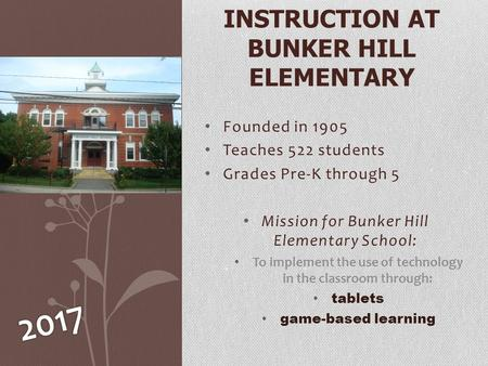 Founded in 1905 Teaches 522 students Grades Pre-K through 5 Mission for Bunker Hill Elementary School: To implement the use of technology in the classroom.