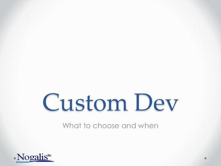 Custom Dev What to choose and when. What is covered Introduction to custom development Different solutions How to choose what tool to use What other factors.