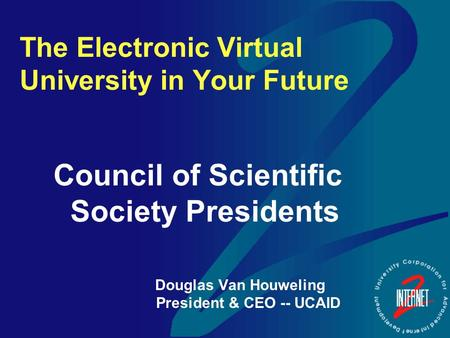 The Electronic Virtual University in Your Future Council of Scientific Society Presidents Douglas Van Houweling President & CEO -- UCAID.