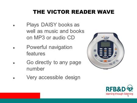 1 THE VICTOR READER WAVE ● Plays DAISY books as well as music and books on MP3 or audio CD ● Powerful navigation features ● Go directly to any page number.