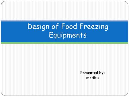 Design of Food Freezing Equipments Presented by: madhu.