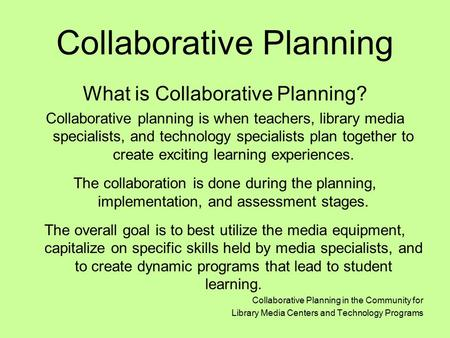 Collaborative Planning What is Collaborative Planning? Collaborative planning is when teachers, library media specialists, and technology specialists plan.