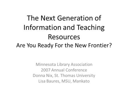 The Next Generation of Information and Teaching Resources Are You Ready For the New Frontier? Minnesota Library Association 2007 Annual Conference Donna.