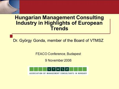 Hungarian Management Consulting Industry in Highlights of European Trends Dr. György Gonda, member of the Board of VTMSZ FEACO Conference, Budapest 9 November.