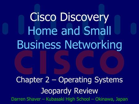 Cisco Discovery Home and Small Business Networking Chapter 2 – Operating Systems Jeopardy Review Darren Shaver – Kubasaki High School – Okinawa, Japan.