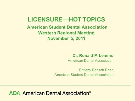 LICENSURE—HOT TOPICS American Student Dental Association Western Regional Meeting November 5, 2011 Dr. Ronald P. Lemmo American Dental Association Brittany.